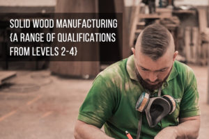 Solid Wood Manufacturing (a range of qualifications from Levels 2-4)