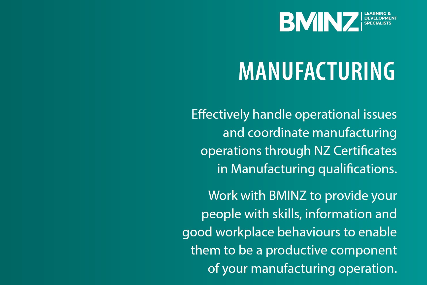 MANUFACTURING: Effectively handle operational issues and coordinate manufacturing operations through NZ Certificates in Manufacturing qualifications. Work with BMINZ to provide your people with skills, information and good workplace behaviours to enable them to be a productive component of your manufacturing operation.